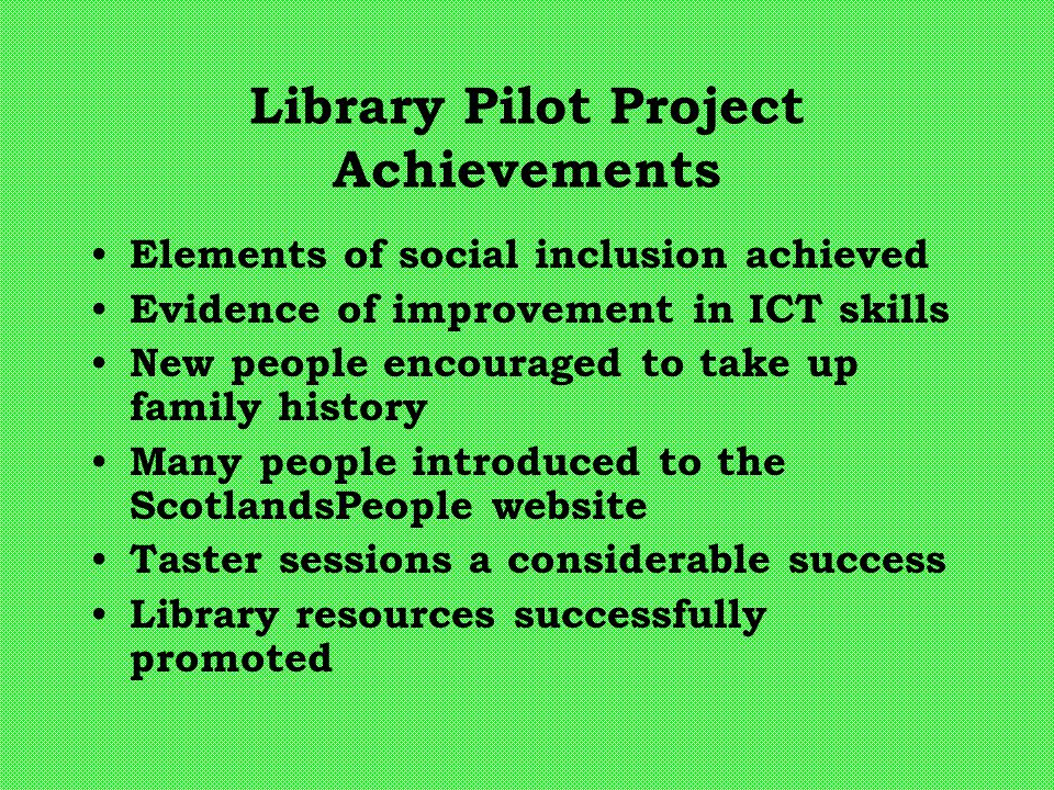 Library Pilot Project Achievements Elements of social inclusion achieved Evidence of improvement in ICT skills New people encouraged to take up family history Many people introduced to the ScotlandsPeople website Taster sessions a considerable success Library resources successfully promoted