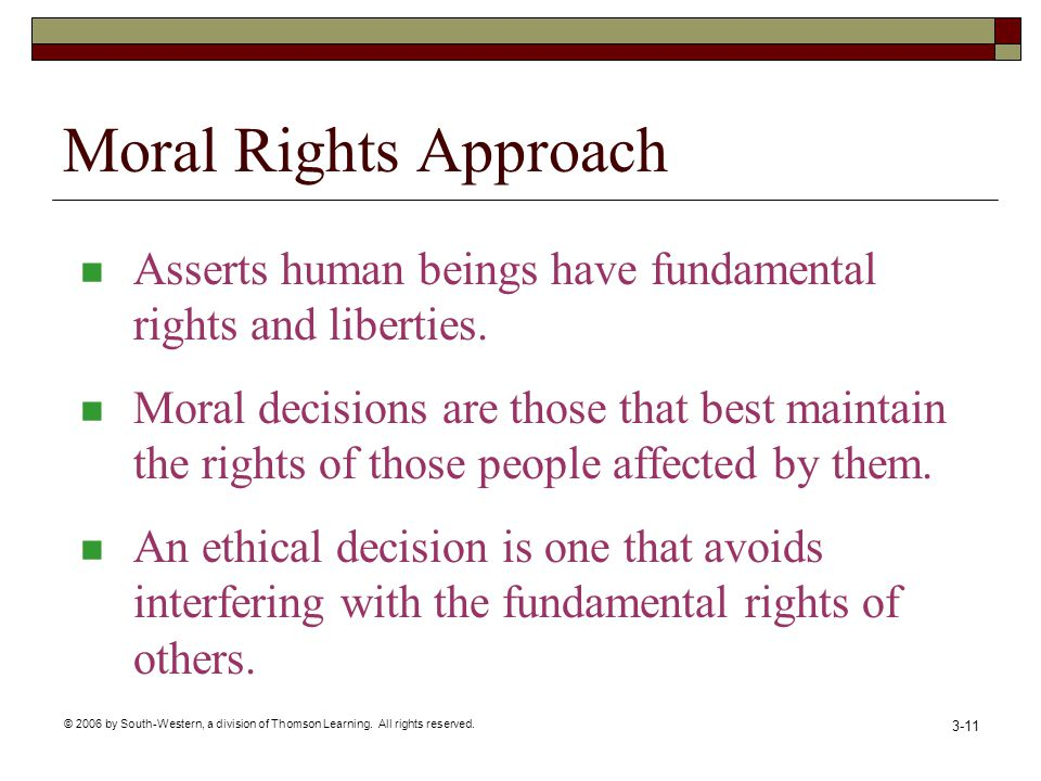 © 2006 by South-Western, a division of Thomson Learning. All rights reserved. 3-11 Moral Rights Approach Asserts human beings have fundamental rights