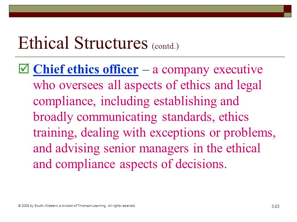 © 2006 by South-Western, a division of Thomson Learning. All rights reserved. 3-23 Ethical Structures (contd.)  Chief ethics officer – a company exec