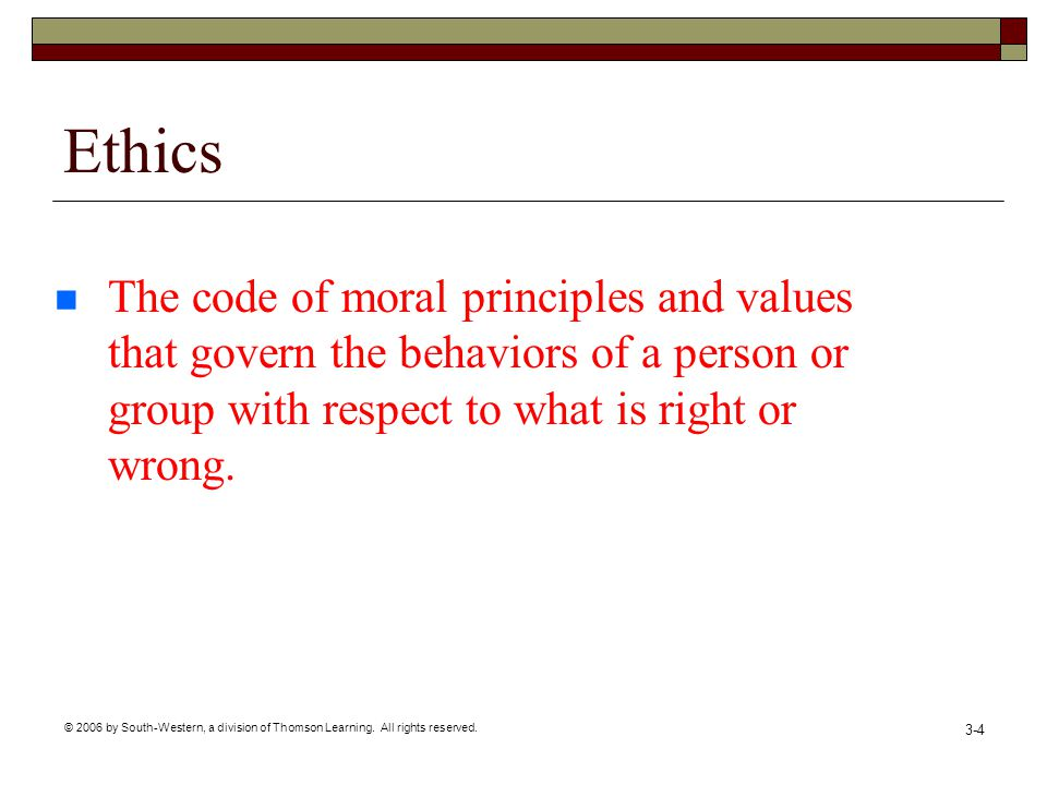 © 2006 by South-Western, a division of Thomson Learning. All rights reserved. 3-4 Ethics The code of moral principles and values that govern the behav