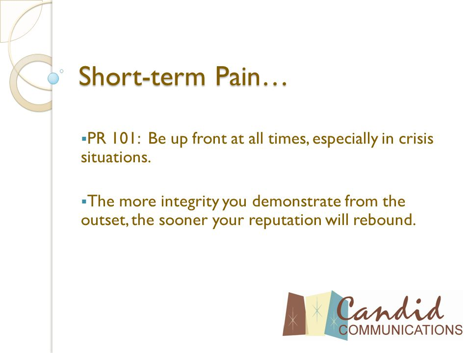 Short-term Pain…  PR 101: Be up front at all times, especially in crisis situations.