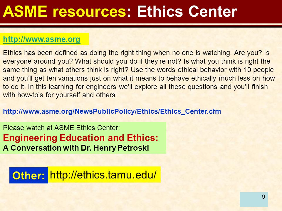 9 ASME resources: Ethics Center http://www.asme.org http://www.asme.org/NewsPublicPolicy/Ethics/Ethics_Center.cfm Ethics has been defined as doing the right thing when no one is watching.