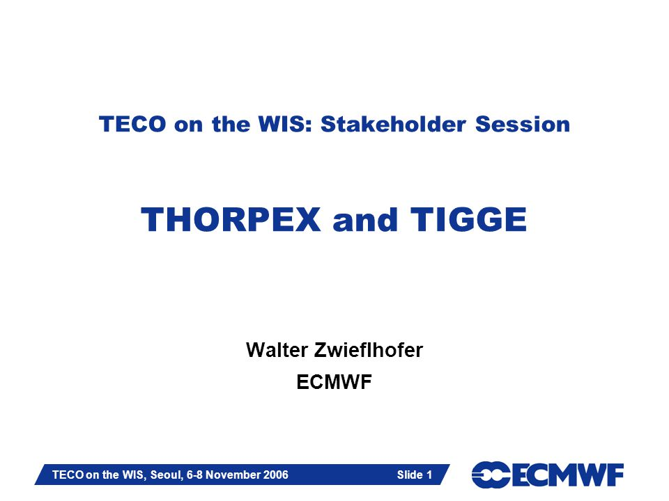 Slide 1 TECO on the WIS, Seoul, 6-8 November 2006 Slide 1 TECO on the WIS: Stakeholder Session THORPEX and TIGGE Walter Zwieflhofer ECMWF