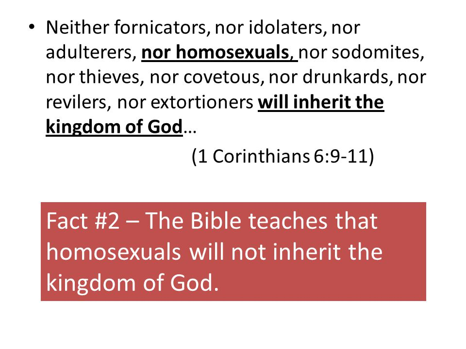 Neither fornicators, nor idolaters, nor adulterers, nor homosexuals, nor sodomites, nor thieves, nor covetous, nor drunkards, nor revilers, nor extortioners will inherit the kingdom of God… (1 Corinthians 6:9-11) Fact #2 – The Bible teaches that homosexuals will not inherit the kingdom of God.