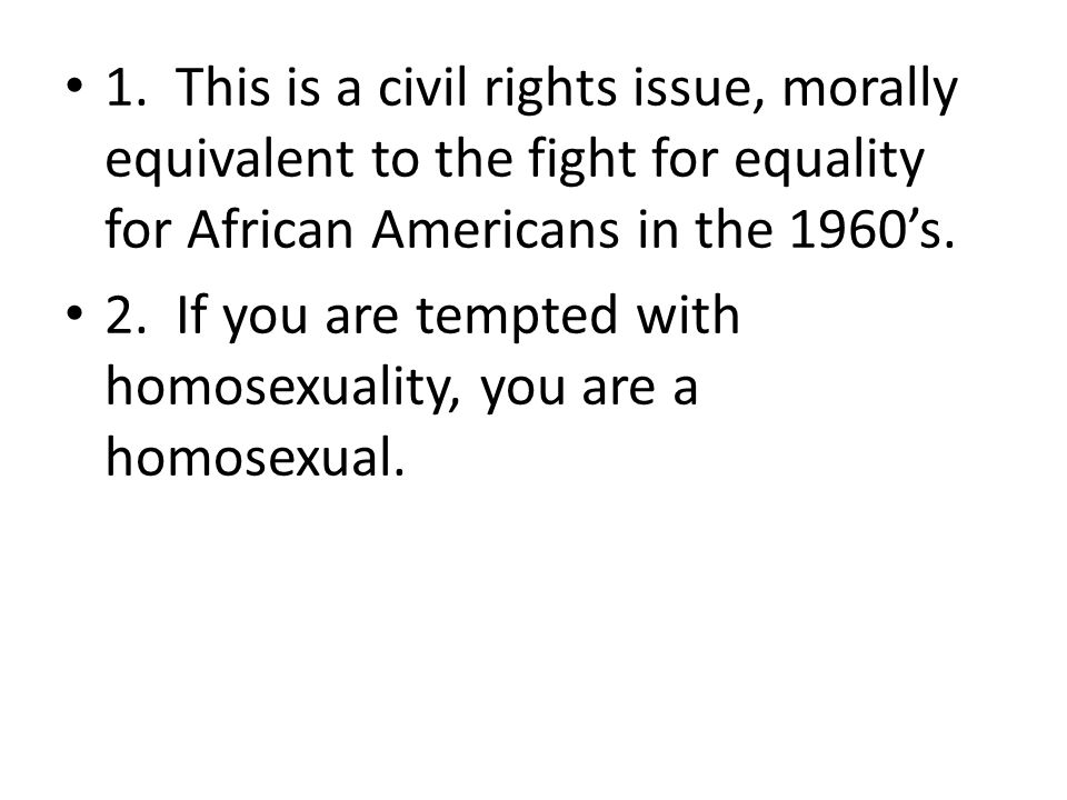 1. This is a civil rights issue, morally equivalent to the fight for equality for African Americans in the 1960's. 2. If you are tempted with homosexu