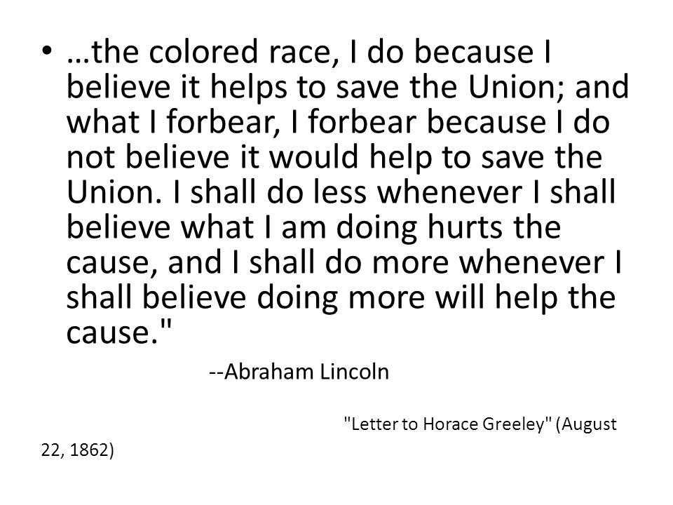 …the colored race, I do because I believe it helps to save the Union; and what I forbear, I forbear because I do not believe it would help to save the Union.