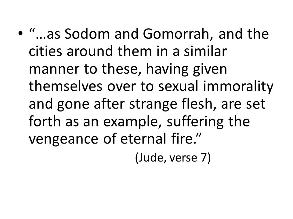 …as Sodom and Gomorrah, and the cities around them in a similar manner to these, having given themselves over to sexual immorality and gone after strange flesh, are set forth as an example, suffering the vengeance of eternal fire. (Jude, verse 7)