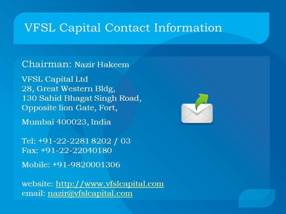 Chairman: Nazir Hakeem VFSL Capital Ltd 28, Great Western Bldg, 130 Sahid Bhagat Singh Road, Opposite lion Gate, Fort, Mumbai 400023, India Tel: +91-22-2281 8202 / 03 Fax: +91-22-22040180 Mobile: +91-9820001306 website: http://www.vfslcapital.com email: nazir@vfslcapital.comhttp://www.vfslcapital.comnazir@vfslcapital.com VFSL Capital Contact Information