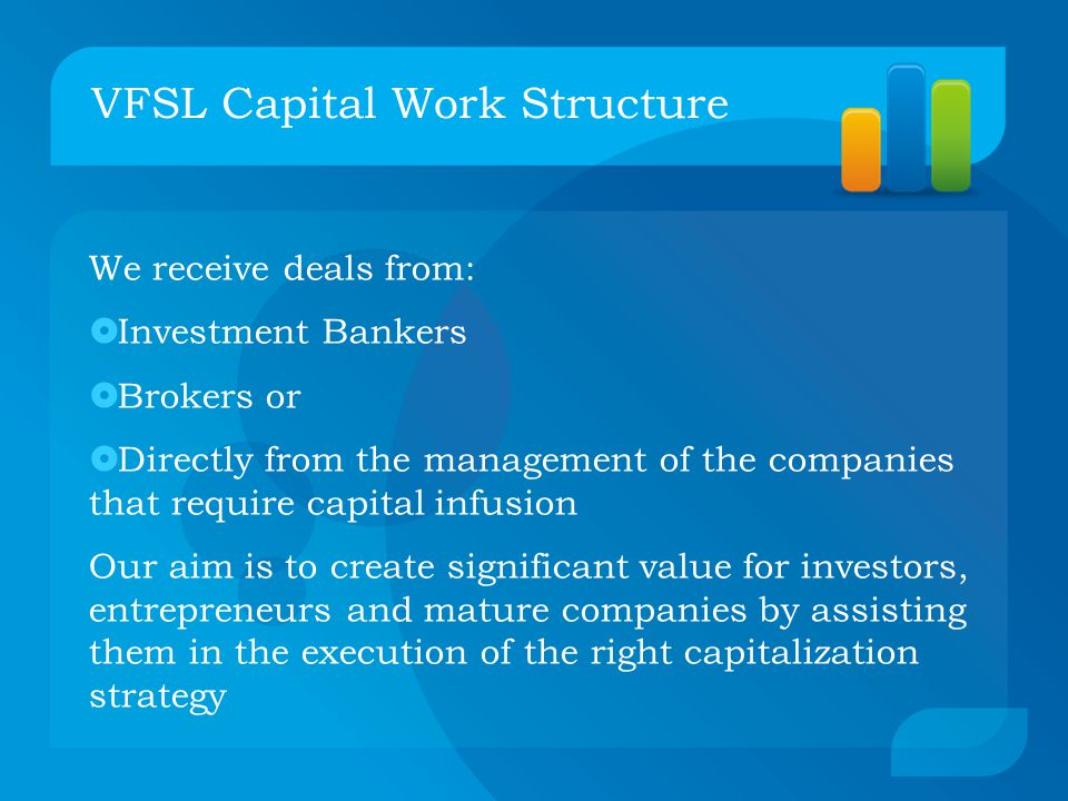 VFSL Capital Work Structure We receive deals from:  Investment Bankers  Brokers or  Directly from the management of the companies that require capital infusion Our aim is to create significant value for investors, entrepreneurs and mature companies by assisting them in the execution of the right capitalization strategy