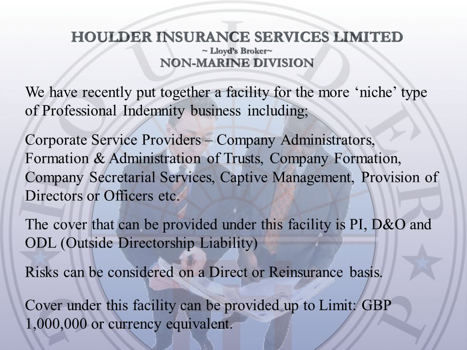 We have recently put together a facility for the more 'niche' type of Professional Indemnity business including; The cover that can be provided under this facility is PI, D&O and ODL (Outside Directorship Liability) Cover under this facility can be provided up to Limit: GBP 1,000,000 or currency equivalent.
