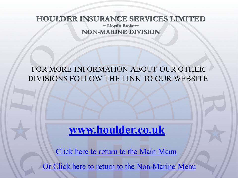 FOR MORE INFORMATION ABOUT OUR OTHER DIVISIONS FOLLOW THE LINK TO OUR WEBSITE www.houlder.co.uk Click here to return to the Main Menu Or Click here to return to the Non-Marine Menu