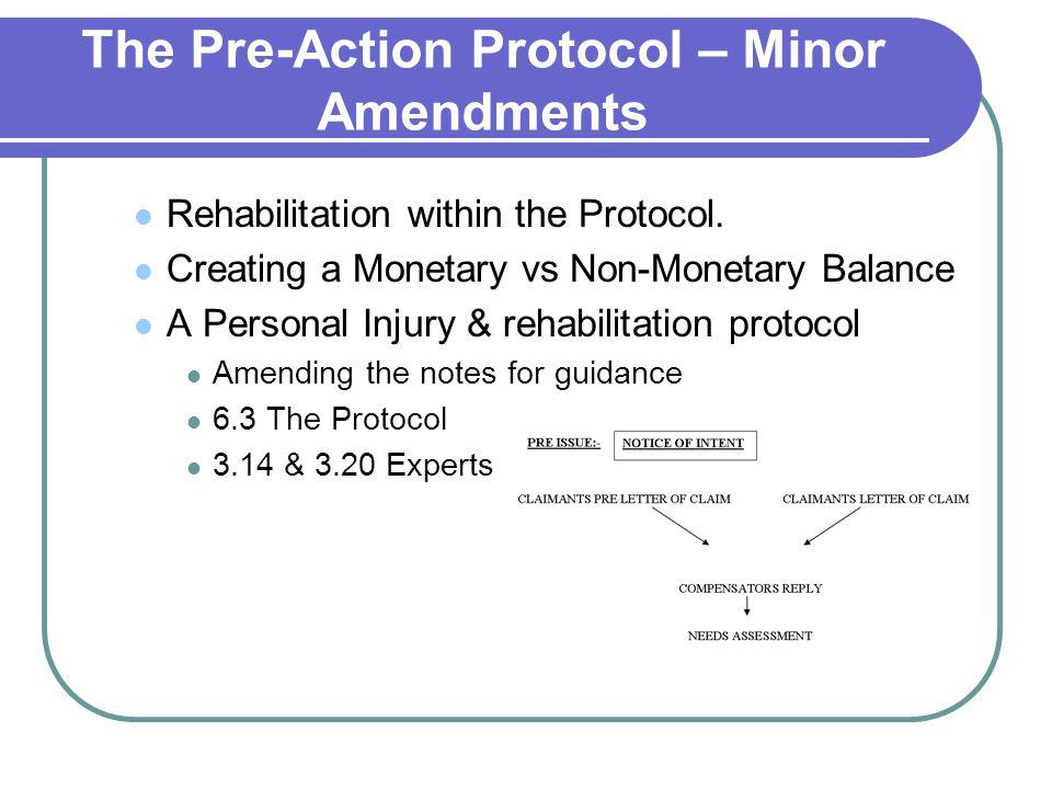 The Pre-Action Protocol – Minor Amendments Rehabilitation within the Protocol. Creating a Monetary vs Non-Monetary Balance A Personal Injury & rehabil