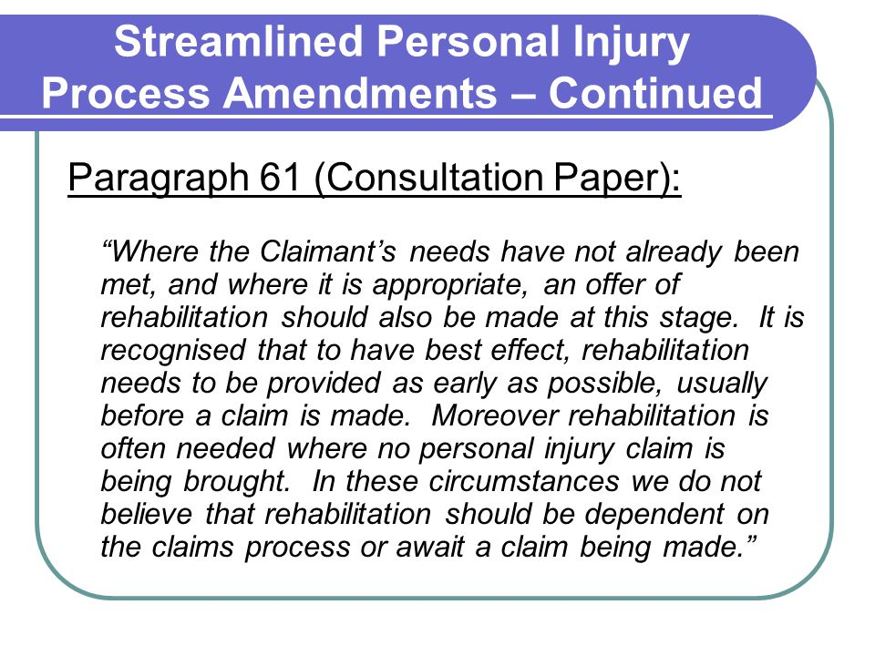 Streamlined Personal Injury Process Amendments – Continued Paragraph 61 (Consultation Paper): Where the Claimant's needs have not already been met, and where it is appropriate, an offer of rehabilitation should also be made at this stage.
