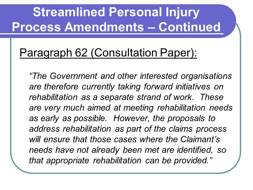Streamlined Personal Injury Process Amendments – Continued Paragraph 62 (Consultation Paper): The Government and other interested organisations are therefore currently taking forward initiatives on rehabilitation as a separate strand of work.