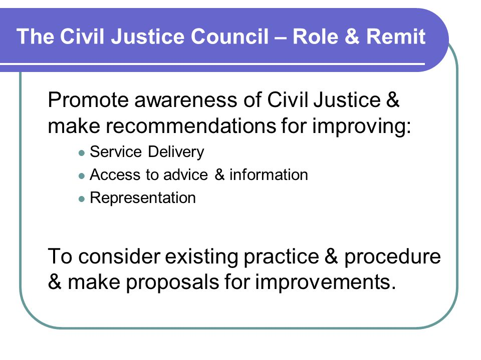 The Civil Justice Council – Role & Remit Promote awareness of Civil Justice & make recommendations for improving: Service Delivery Access to advice & information Representation To consider existing practice & procedure & make proposals for improvements.