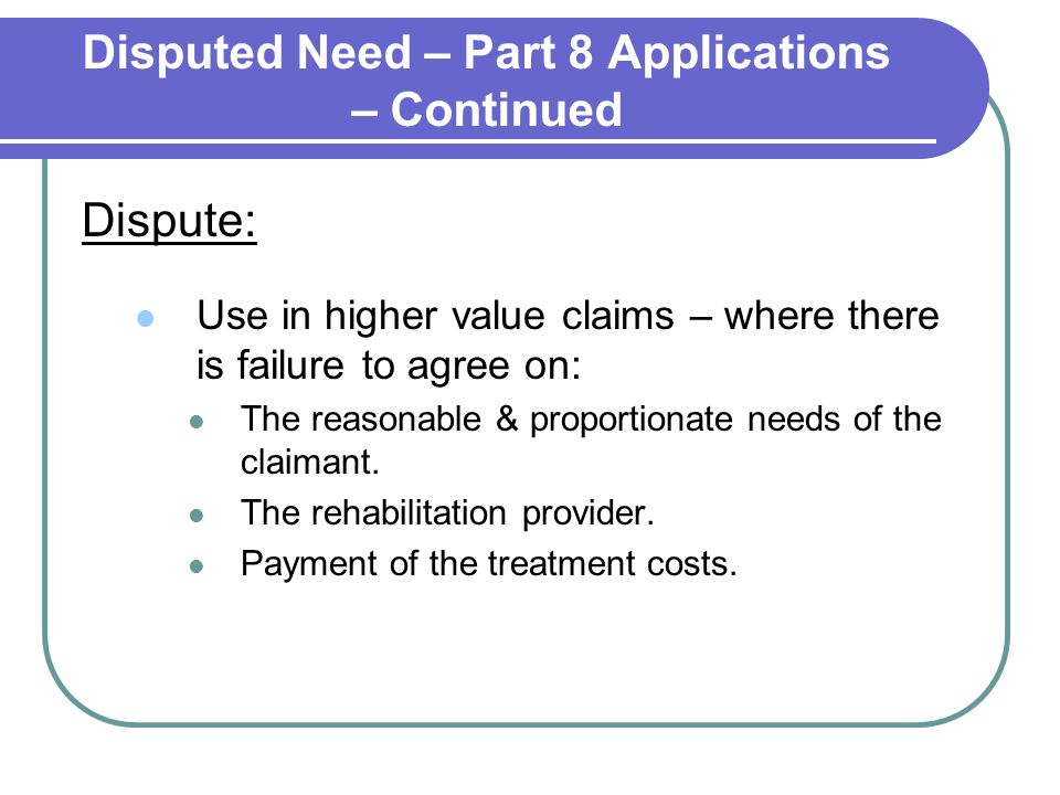Disputed Need – Part 8 Applications – Continued Dispute: Use in higher value claims – where there is failure to agree on: The reasonable & proportiona