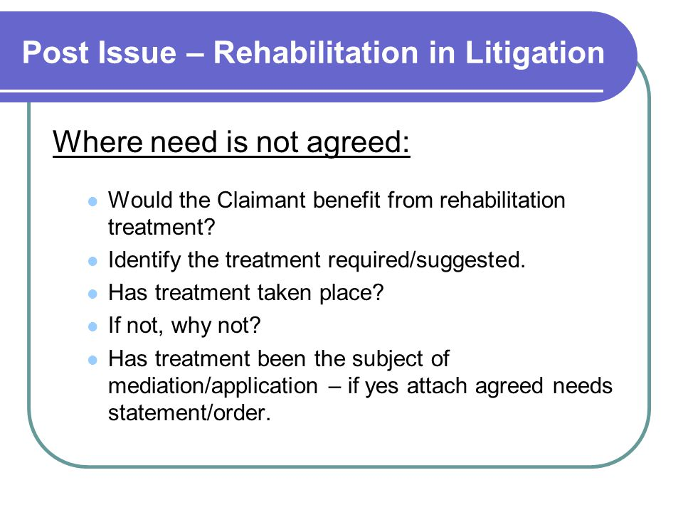 Post Issue – Rehabilitation in Litigation Where need is not agreed: Would the Claimant benefit from rehabilitation treatment? Identify the treatment r