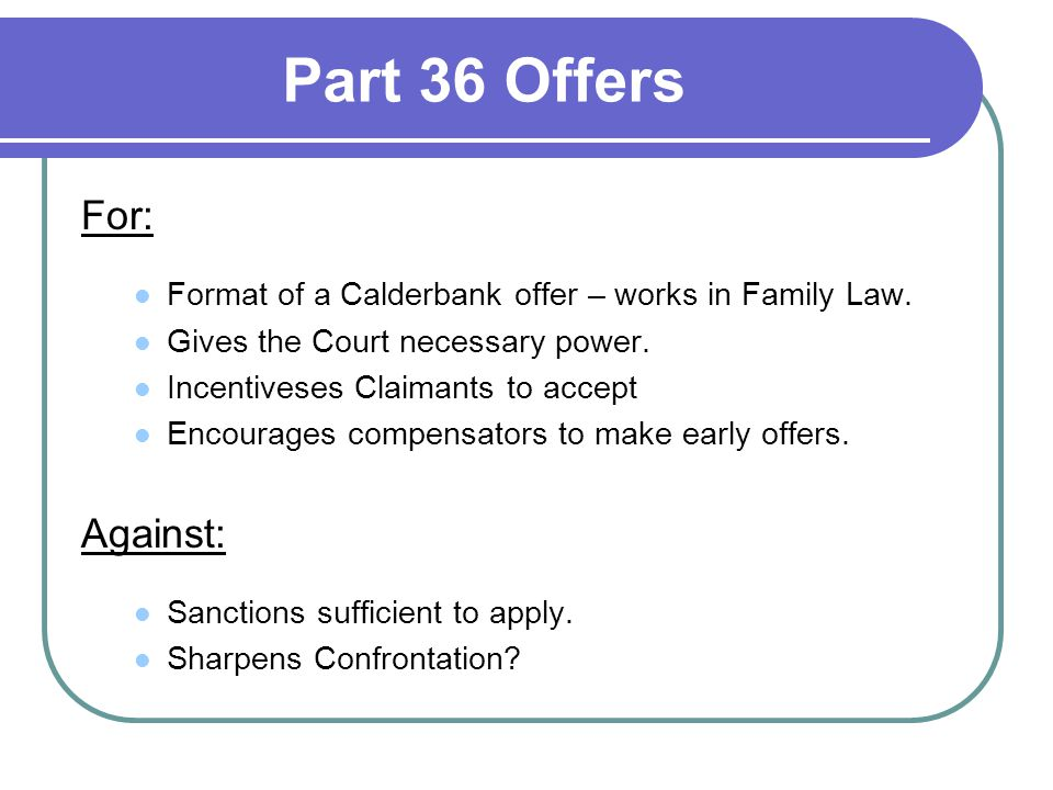 Part 36 Offers For: Format of a Calderbank offer – works in Family Law. Gives the Court necessary power. Incentiveses Claimants to accept Encourages c