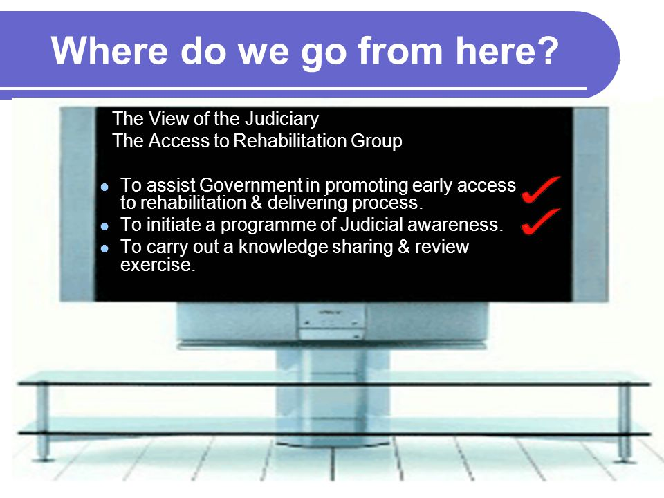 Where do we go from here? The View of the Judiciary The Access to Rehabilitation Group To assist Government in promoting early access to rehabilitatio