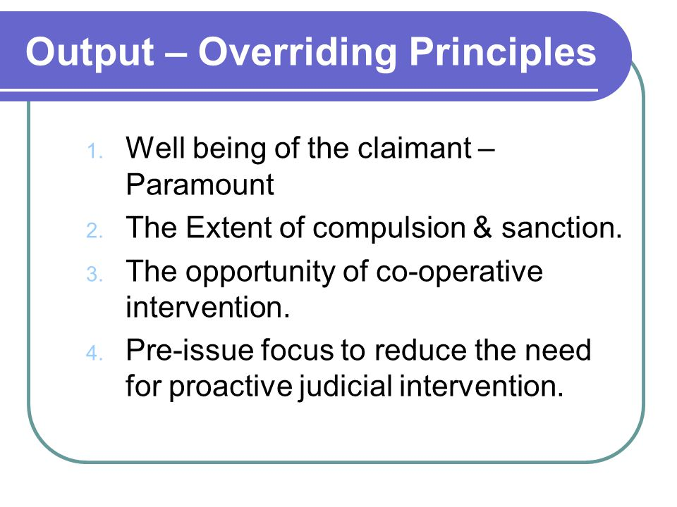 Output – Overriding Principles 1. Well being of the claimant – Paramount 2.