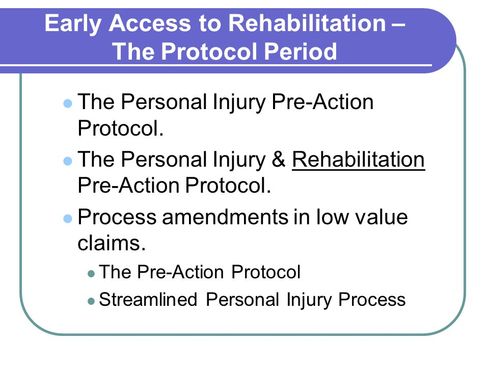 Early Access to Rehabilitation – The Protocol Period The Personal Injury Pre-Action Protocol. The Personal Injury & Rehabilitation Pre-Action Protocol