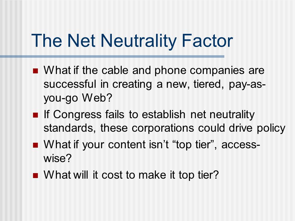 The Net Neutrality Factor What if the cable and phone companies are successful in creating a new, tiered, pay-as- you-go Web.