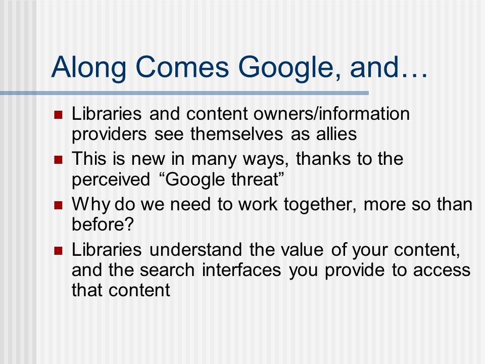 Along Comes Google, and… Libraries and content owners/information providers see themselves as allies This is new in many ways, thanks to the perceived Google threat Why do we need to work together, more so than before.