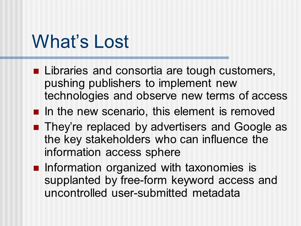 What's Lost Libraries and consortia are tough customers, pushing publishers to implement new technologies and observe new terms of access In the new scenario, this element is removed They're replaced by advertisers and Google as the key stakeholders who can influence the information access sphere Information organized with taxonomies is supplanted by free-form keyword access and uncontrolled user-submitted metadata