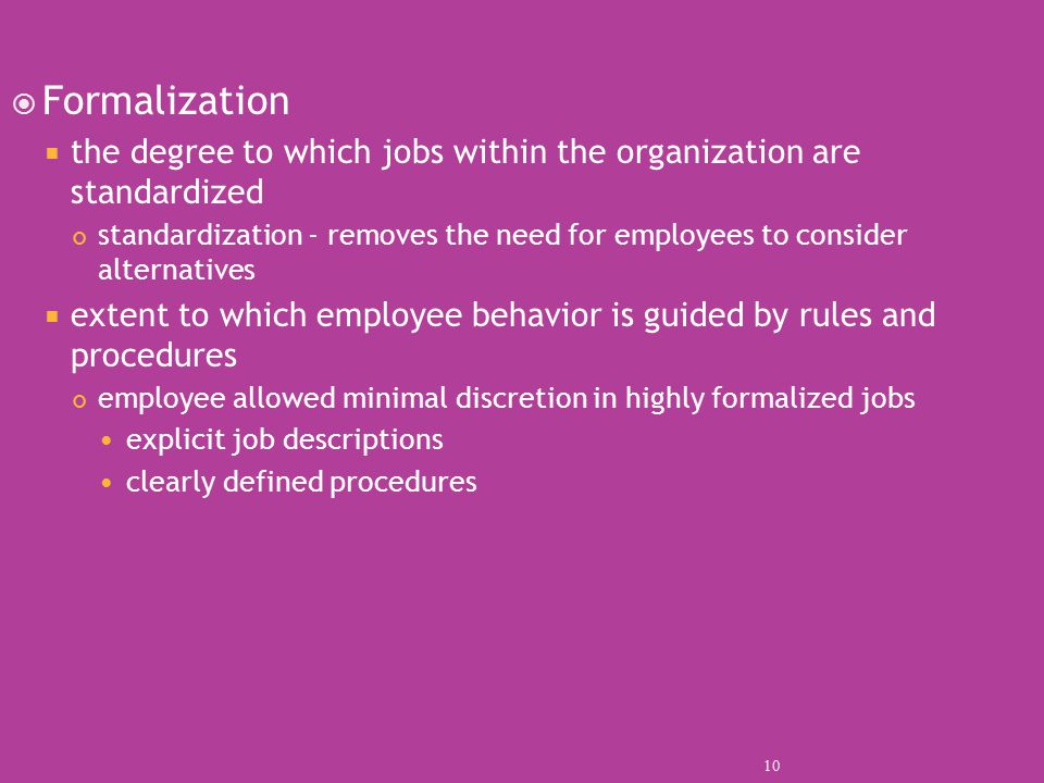  Formalization  the degree to which jobs within the organization are standardized standardization - removes the need for employees to consider alternatives  extent to which employee behavior is guided by rules and procedures employee allowed minimal discretion in highly formalized jobs explicit job descriptions clearly defined procedures 10