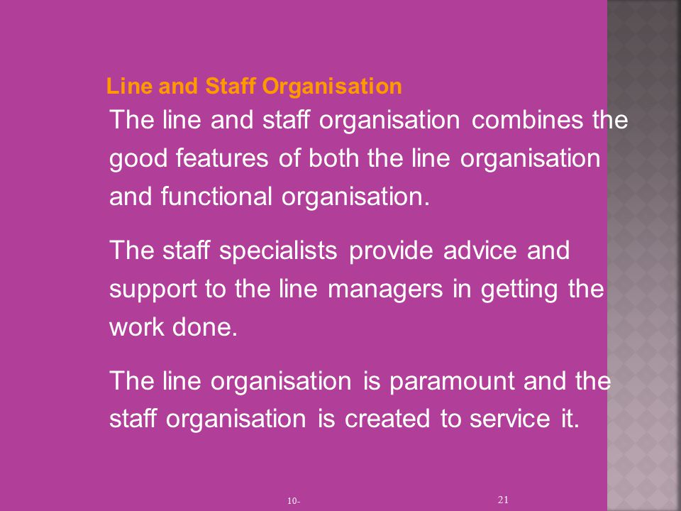 10- 21 Line and Staff Organisation The line and staff organisation combines the good features of both the line organisation and functional organisation.