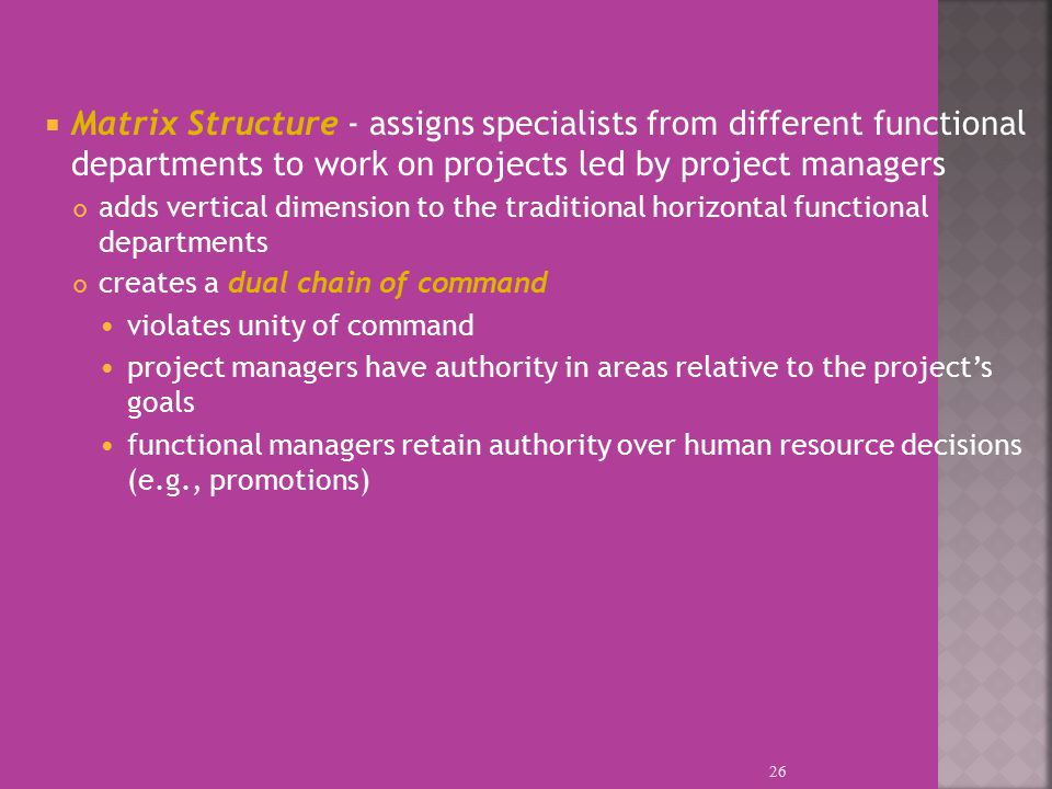  Matrix Structure - assigns specialists from different functional departments to work on projects led by project managers adds vertical dimension to the traditional horizontal functional departments creates a dual chain of command violates unity of command project managers have authority in areas relative to the project's goals functional managers retain authority over human resource decisions (e.g., promotions) 26