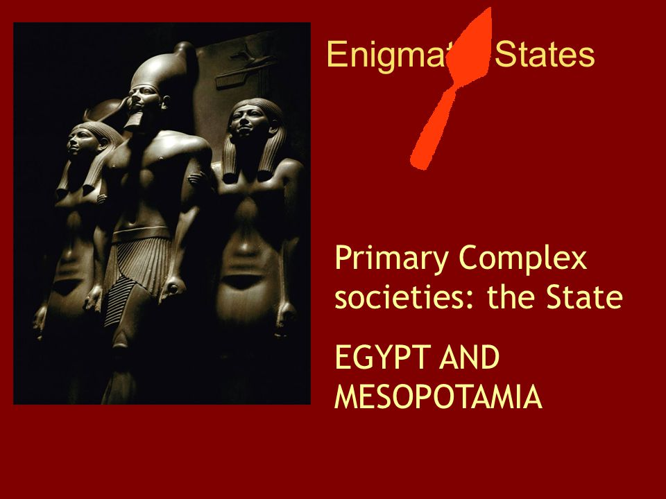 Enigmatic States Primary Complex societies: the State EGYPT AND MESOPOTAMIA