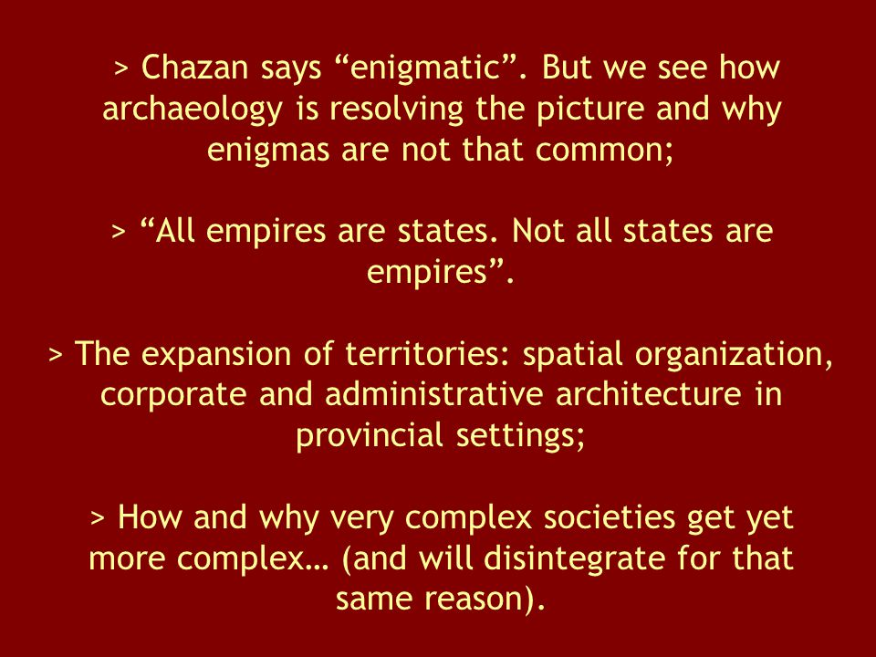 "> Chazan says ""enigmatic"". But we see how archaeology is resolving the picture and why enigmas are not that common; > ""All empires are states. Not all"