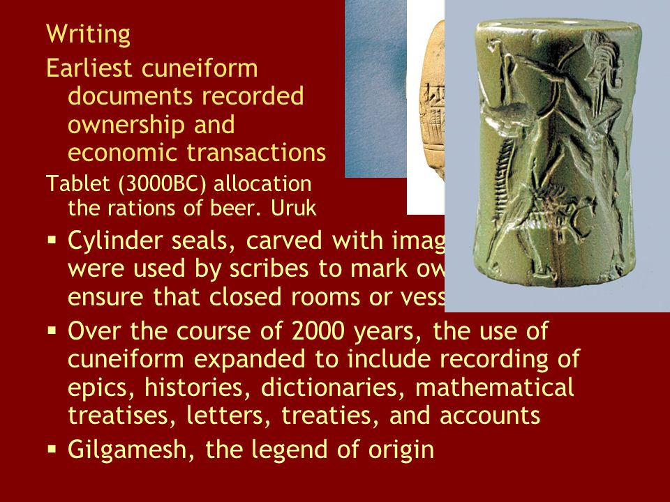 Writing Earliest cuneiform documents recorded ownership and economic transactions Tablet (3000BC) allocation the rations of beer. Uruk  Cylinder seal