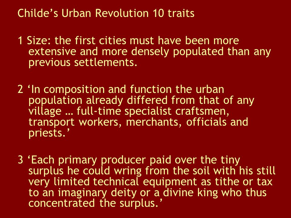 Childe's Urban Revolution 10 traits 1 Size: the first cities must have been more extensive and more densely populated than any previous settlements. 2