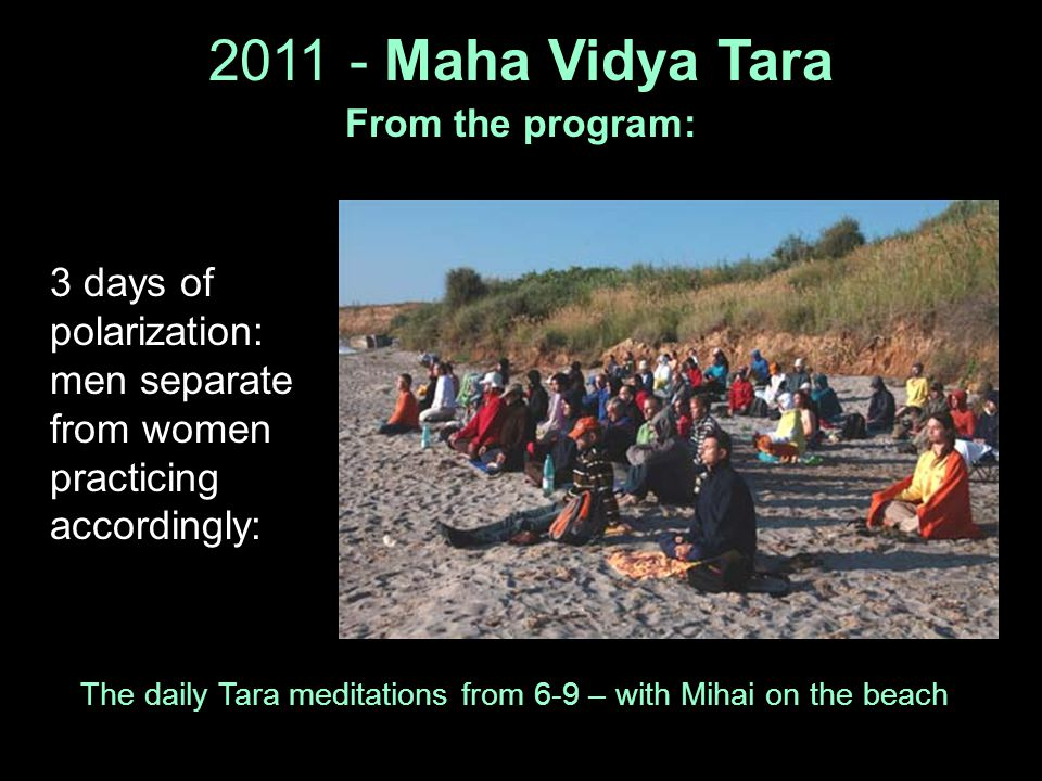 2011 - Maha Vidya Tara From the program: 3 days of polarization: men separate from women practicing accordingly: The daily Tara meditations from 6-9 –
