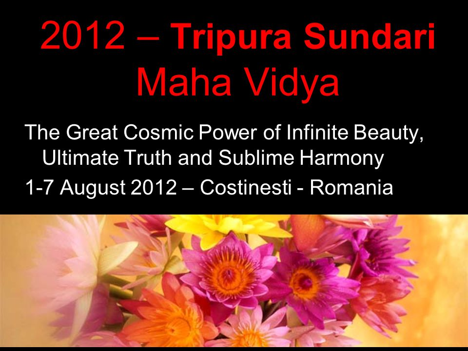 2012 – Tripura Sundari Maha Vidya The Great Cosmic Power of Infinite Beauty, Ultimate Truth and Sublime Harmony 1-7 August 2012 – Costinesti - Romania