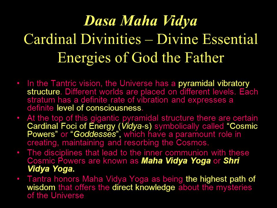 The Ten Great Cosmic Powers (Maha Vidya-s) are the ultimate, fundamental energies of the Supreme Consciousness which endlessly wove the energetic matrix of the entire Creation.