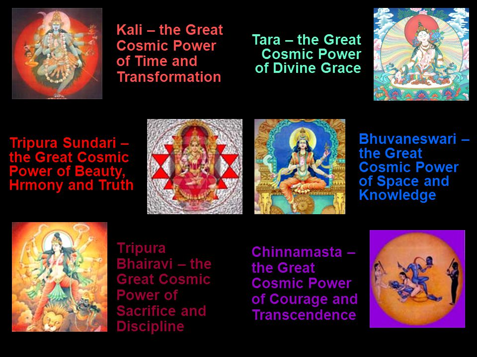 Tripura Bhairavi – the Great Cosmic Power of Sacrifice and Discipline Kali – the Great Cosmic Power of Time and Transformation Tara – the Great Cosmic