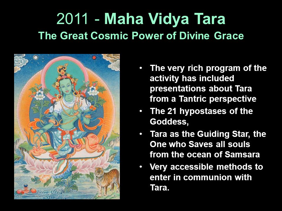 2011 - Maha Vidya Tara The Great Cosmic Power of Divine Grace The very rich program of the activity has included presentations about Tara from a Tantr