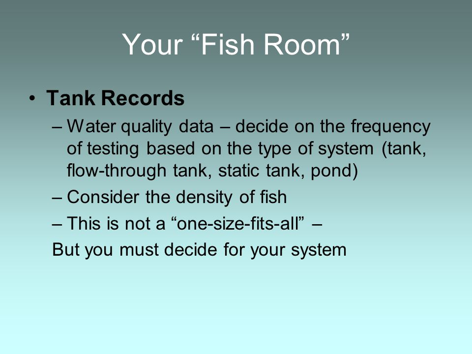 Your Fish Room Tank Records –Water quality data – decide on the frequency of testing based on the type of system (tank, flow-through tank, static tank, pond) –Consider the density of fish –This is not a one-size-fits-all – But you must decide for your system