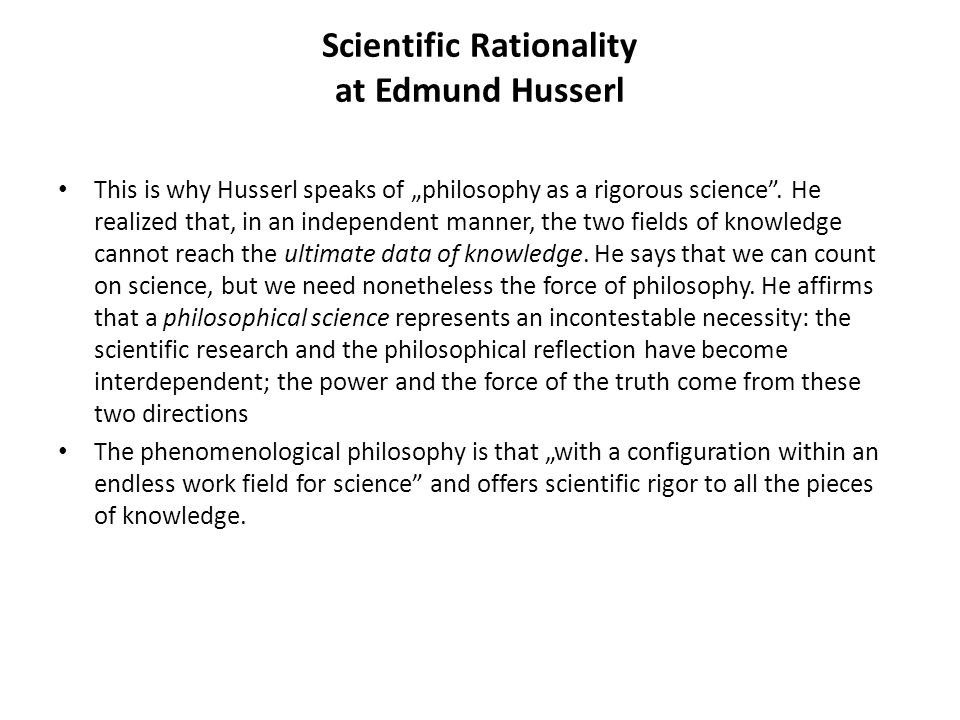 "Scientific Rationality at Edmund Husserl This is why Husserl speaks of ""philosophy as a rigorous science"". He realized that, in an independent manner,"