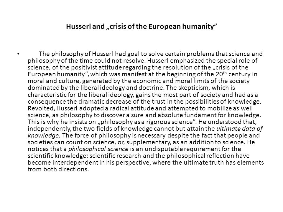 "Husserl and ""crisis of the European humanity The philosophy of Husserl had goal to solve certain problems that science and philosophy of the time could not resolve."
