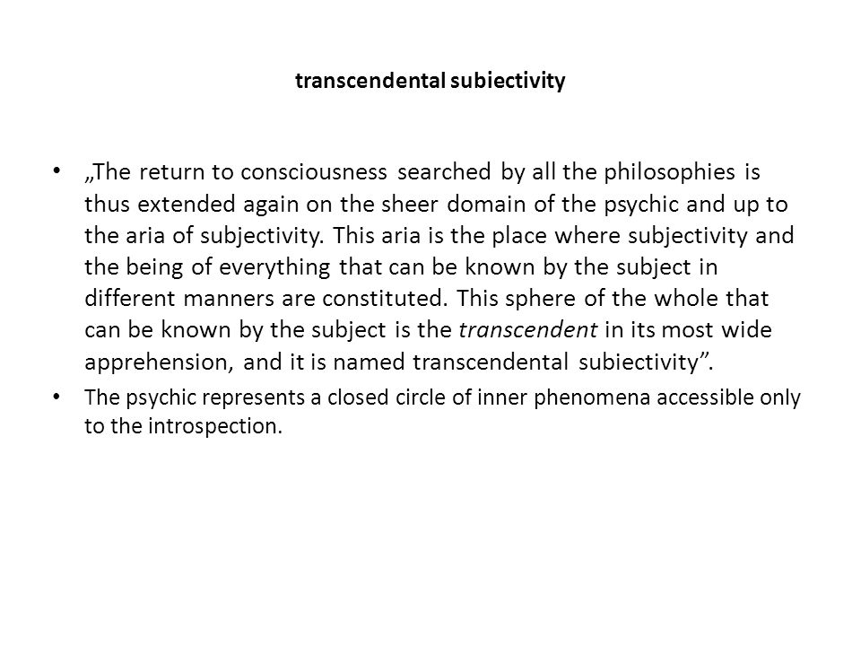 "transcendental subiectivity ""The return to consciousness searched by all the philosophies is thus extended again on the sheer domain of the psychic and up to the aria of subjectivity."
