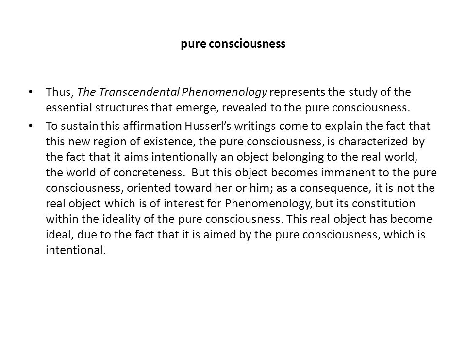 pure consciousness Thus, The Transcendental Phenomenology represents the study of the essential structures that emerge, revealed to the pure consciousness.
