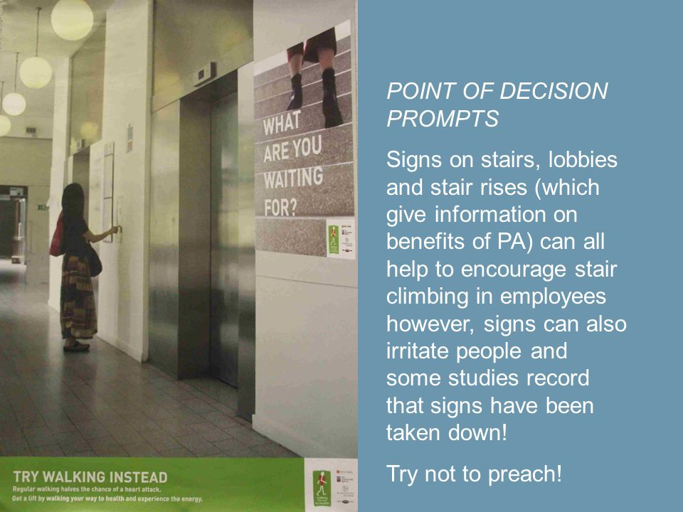 POINT OF DECISION PROMPTS Signs on stairs, lobbies and stair rises (which give information on benefits of PA) can all help to encourage stair climbing in employees however, signs can also irritate people and some studies record that signs have been taken down.