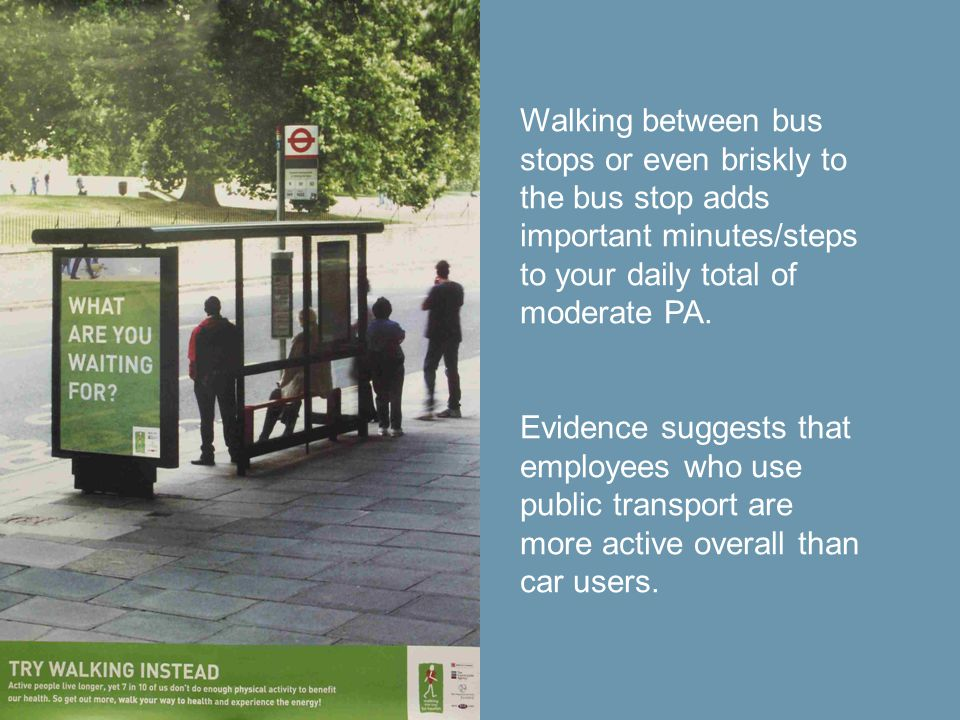 Walking between bus stops or even briskly to the bus stop adds important minutes/steps to your daily total of moderate PA.
