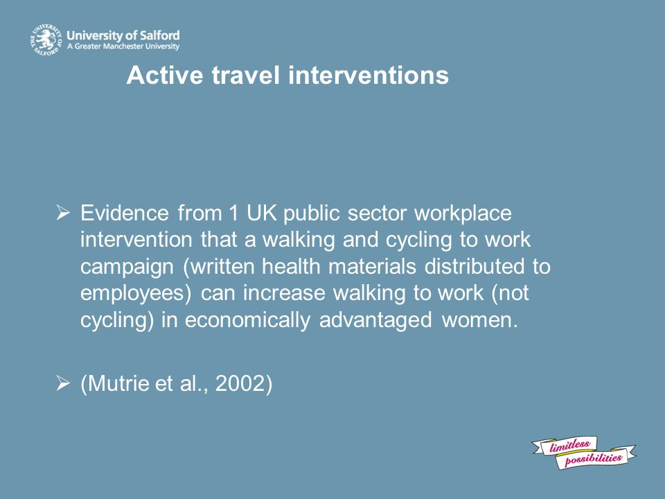 Active travel interventions  Evidence from 1 UK public sector workplace intervention that a walking and cycling to work campaign (written health materials distributed to employees) can increase walking to work (not cycling) in economically advantaged women.