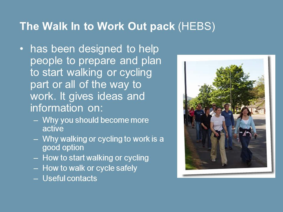 The Walk In to Work Out pack (HEBS) has been designed to help people to prepare and plan to start walking or cycling part or all of the way to work.