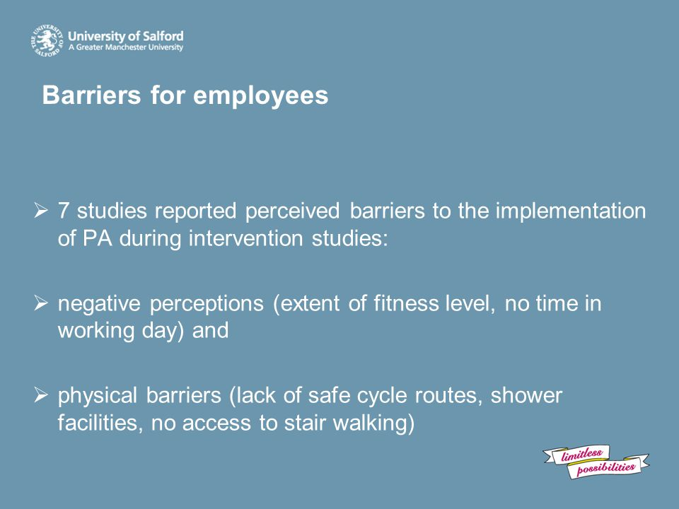 Barriers for employees  7 studies reported perceived barriers to the implementation of PA during intervention studies:  negative perceptions (extent of fitness level, no time in working day) and  physical barriers (lack of safe cycle routes, shower facilities, no access to stair walking)